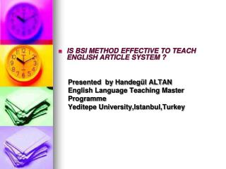 IS BSI METHOD EFFECTIVE TO TEACH ENGLISH ARTICLE SYSTEM ?      Presented  by Handegül ALTAN
