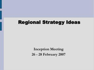 Regional Strategy Ideas Inception Meeting 26 - 28 February 2007