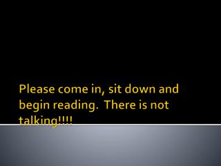 Please come in, sit down and begin reading.  There is not talking!!!!