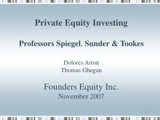 Private Equity Investing  Professors Spiegel, Sunder  Tookes  Dolores Arton Thomas Ghegan  Founders Equity Inc. November