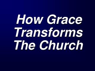 How Grace Transforms    The Church