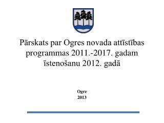 Pārskats par Ogres novada attīstības programmas 2011.-2017. gadam īstenošanu 2012. gadā