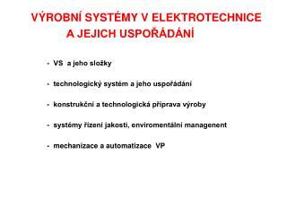 VÝROBNÍ SYSTÉMY V ELEKTROTECHNICE                    A JEJICH USPOŘÁDÁNÍ -  VS  a jeho složky