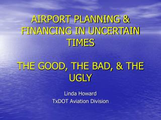 AIRPORT PLANNING  FINANCING IN UNCERTAIN TIMES  THE GOOD, THE BAD,  THE UGLY
