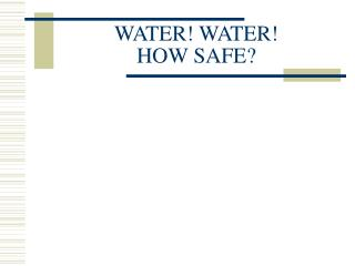 WATER! WATER!  HOW SAFE?