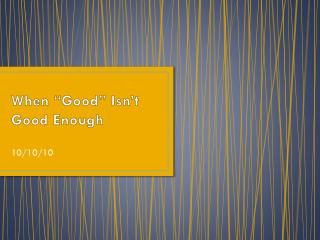 "When ""Good"" Isn't Good Enough"