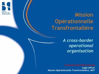 Mission Opérationnelle Transfrontalière A cross-border  operational  organisation
