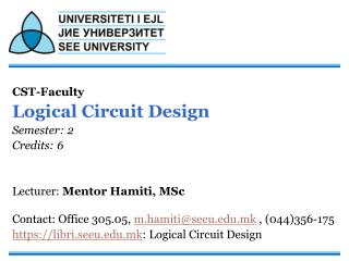 CST-Faculty  Logical Circuit Design Semester: 2 Credits: 6 Lecturer:  Mentor Hamiti, MSc