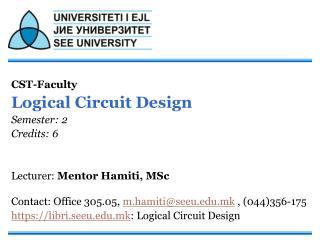 CST-Faculty  Logical Circuit Design Semester: 2 Credits: 6 Lecturer:  Mentor Hamiti, MSc