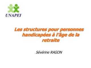 Les structures pour personnes handicapées à l'âge de la retraite Sévérine RAGON