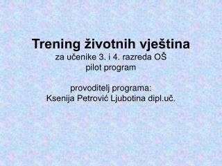 Trening  ivotnih vje tina za ucenike 3. i 4. razreda O  pilot program  provoditelj programa: Ksenija Petrovic Ljubotina