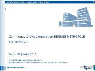 Eco-centre 2.0 Paris - 31 janvier 2012 n.friant@agglo-rennesmetropole.fr ,