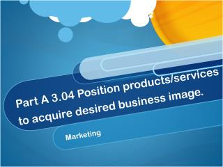 Part A 3.04 Position products/services to acquire desired business image.