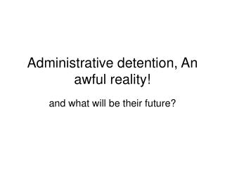 Administrative detention , An  awful  reality!