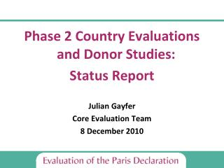 Phase 2 Country Evaluations  and Donor Studies: Status Report Julian Gayfer Core Evaluation Team