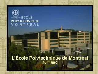 L'École Polytechnique de Montréal Avril 2002