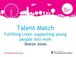 Talent Match Fulfilling Lives: supporting young people into work  Sharon Jones