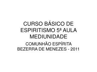 CURSO BÁSICO DE ESPIRITISMO 5ª AULA  MEDIUNIDADE