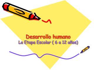 Desarrollo humano La Etapa Escolar ( 6 a 12 años)
