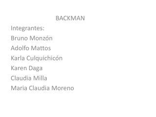 BACKMAN Integrantes: Bruno Monzón  Adolfo Mattos Karla  Culquichicón Karen Daga Claudia Milla