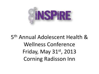 5 th  Annual Adolescent Health & Wellness Conference Friday, May 31 st , 2013 Corning Radisson Inn