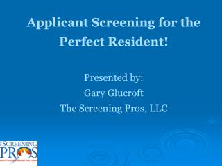 Applicant Screening for the  Perfect Resident! Presented by: Gary Glucroft The Screening Pros, LLC