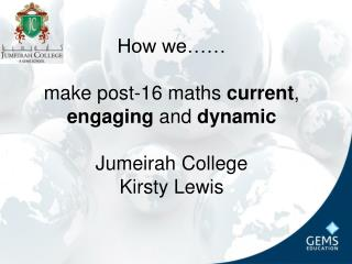 How we…… make post-16 maths  current ,  engaging  and  dynamic Jumeirah College Kirsty Lewis