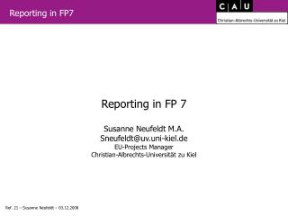 Reporting in FP 7  Susanne Neufeldt M.A. Sneufeldtuv.uni-kiel.de EU-Projects Manager Christian-Albrechts-Universit t zu