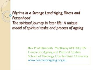 Rev  Prof Elizabeth   MacKinlay AM PhD, RN Centre  for Ageing and Pastoral Studies