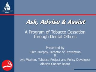 Ask, Advise & Assist A Program of Tobacco Cessation through Dental Offices Presented by