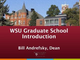 WSU Graduate School Introduction Bill Andrefsky, Dean