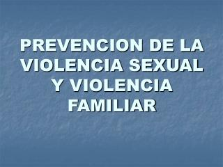 PREVENCION DE LA VIOLENCIA SEXUAL Y VIOLENCIA FAMILIAR