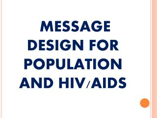 MESSAGE DESIGN FOR POPULATION AND HIV/AIDS