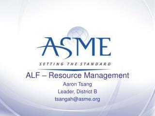 ALF – Resource Management Aaron Tsang Leader, District B tsangah@asme