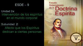 ESDE � 9 Unidad 2a:  Intervenci�n de los esp�ritus en el mundo corporal Subunidad   2 :
