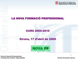 LA NOVA FORMACI  PROFESSIONAL   CURS 2009-2010  Girona, 17 d abril de 2009
