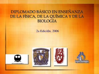 DIPLOMADO B ÁSICO EN  ENSEÑANZA DE LA F ÍSICA, DE LA QUÍMICA Y DE LA BIOLOGÍA