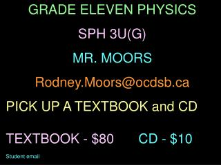 GRADE ELEVEN PHYSICS SPH 3U(G) MR. MOORS Rodney.Moors@ocdsb PICK UP A TEXTBOOK and CD