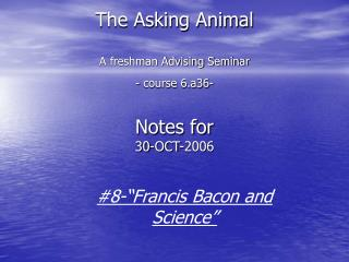 The Asking Animal A freshman Advising Seminar - course 6.a36- Notes for  30-OCT-2006