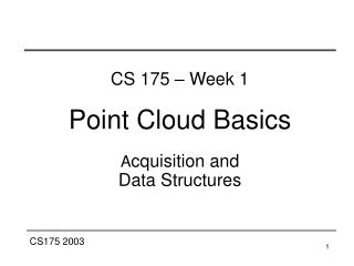 CS 175 – Week 1 Point Cloud Basics A cquisition and  Data Structures