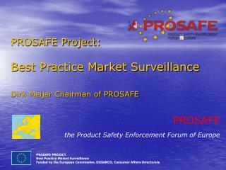 PROSAFE Project: Best Practice Market Surveillance Dirk Meijer Chairman of PROSAFE