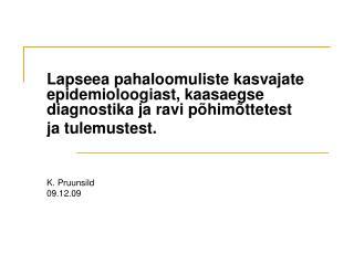 Lapseea pahaloomuliste kasvajate epidemioloogiast, kaasaegse diagnostika ja ravi p him ttetest ja tulemustest.    K. Pru