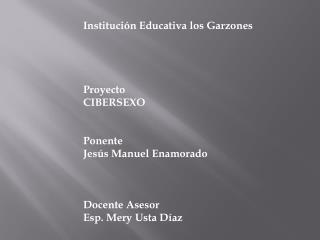 Institución Educativa los Garzones Proyecto  CIBERSEXO Ponente Jesús Manuel Enamorado