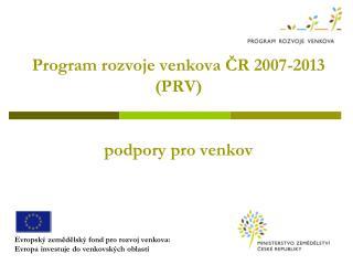 Program rozvoje venkova ČR 2007-2013 (PRV) podpory pro venkov