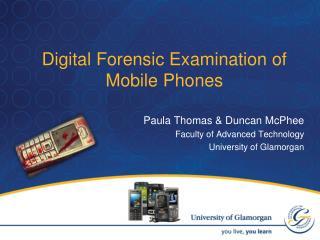 Digital Forensic Examination of Mobile Phones Paula Thomas & Duncan McPhee
