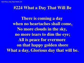 #224 What a Day That Will Be There is coming a day  when no heartaches shall come,