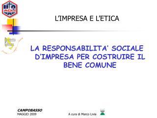 L'IMPRESA E L'ETICA LA RESPONSABILITA' SOCIALE D'IMPRESA PER COSTRUIRE IL BENE COMUNE