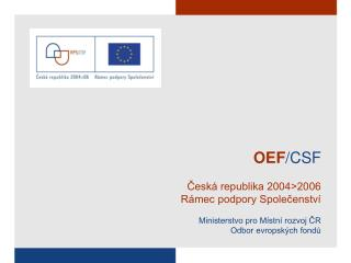 OEF /CSF Česká republika 2004>2006 Rámec podpory Společenství Ministerstvo pro Místní rozvoj ČR