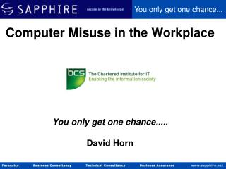 Computer Misuse in the Workplace You only get one chance..... David Horn