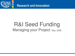 R&I Seed Funding Managing your Project   May, 2008
